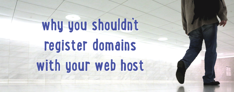 Why You Shouldn't Register Domains With Your Web Host
