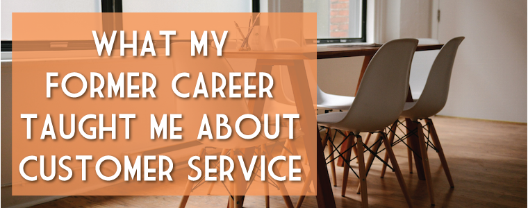 5 Things My Former Career Taught Me About Customer Service